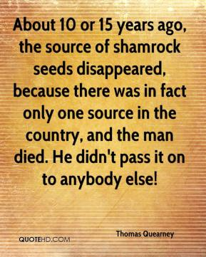 Thomas Quearney  - About 10 or 15 years ago, the source of shamrock seeds disappeared, because there was in fact only one source in the country, and the man died. He didn't pass it on to anybody else!