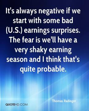 Thomas Radinger  - It's always negative if we start with some bad (U.S.) earnings surprises. The fear is we'll have a very shaky earning season and I think that's quite probable.