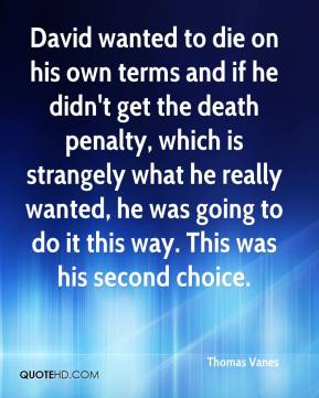 Thomas Vanes  - David wanted to die on his own terms and if he didn't get the death penalty, which is strangely what he really wanted, he was going to do it this way. This was his second choice.