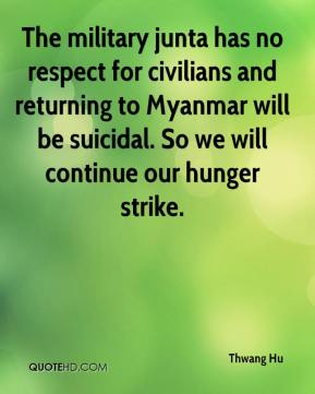 Thwang Hu  - The military junta has no respect for civilians and returning to Myanmar will be suicidal. So we will continue our hunger strike.