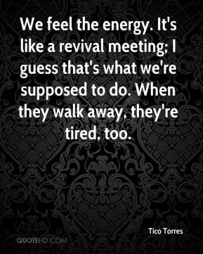Tico Torres  - We feel the energy. It's like a revival meeting; I guess that's what we're supposed to do. When they walk away, they're tired, too.