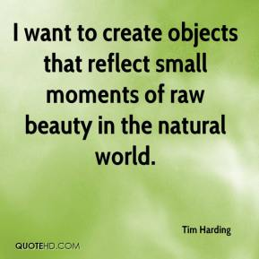 Tim Harding  - I want to create objects that reflect small moments of raw beauty in the natural world.