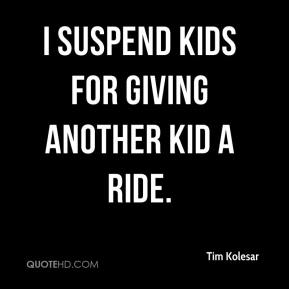 Tim Kolesar  - I suspend kids for giving another kid a ride.
