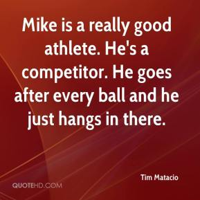 Tim Matacio  - Mike is a really good athlete. He's a competitor. He goes after every ball and he just hangs in there.