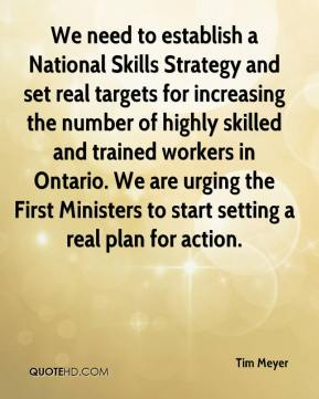 Tim Meyer  - We need to establish a National Skills Strategy and set real targets for increasing the number of highly skilled and trained workers in Ontario. We are urging the First Ministers to start setting a real plan for action.