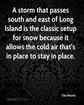 Tim Morrin  - A storm that passes south and east of Long Island is the classic setup for snow because it allows the cold air that's in place to stay in place.