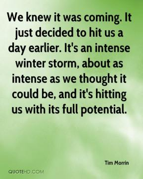 Tim Morrin  - We knew it was coming. It just decided to hit us a day earlier. It's an intense winter storm, about as intense as we thought it could be, and it's hitting us with its full potential.