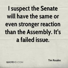 Tim Rosales  - I suspect the Senate will have the same or even stronger reaction than the Assembly. It's a failed issue.