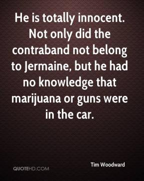 Tim Woodward  - He is totally innocent. Not only did the contraband not belong to Jermaine, but he had no knowledge that marijuana or guns were in the car.