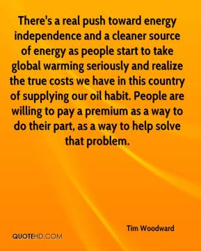 Tim Woodward  - There's a real push toward energy independence and a cleaner source of energy as people start to take global warming seriously and realize the true costs we have in this country of supplying our oil habit. People are willing to pay a premium as a way to do their part, as a way to help solve that problem.