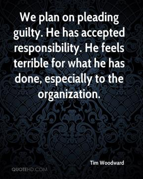 We plan on pleading guilty. He has accepted responsibility. He feels terrible for what he has done, especially to the organization.