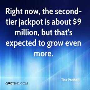 Tina Potthoff  - Right now, the second-tier jackpot is about $9 million, but that's expected to grow even more.
