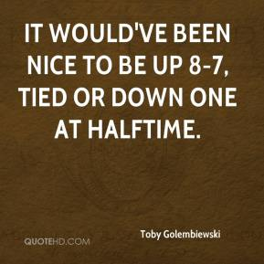 Toby Golembiewski  - It would've been nice to be up 8-7, tied or down one at halftime.