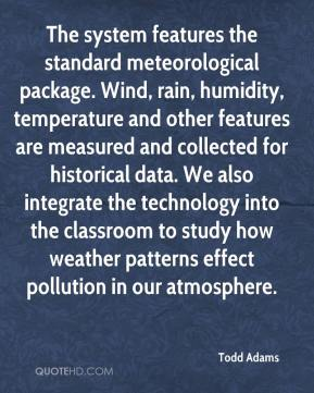 Todd Adams  - The system features the standard meteorological package. Wind, rain, humidity, temperature and other features are measured and collected for historical data. We also integrate the technology into the classroom to study how weather patterns effect pollution in our atmosphere.