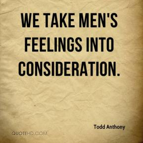 Todd Anthony  - We take men's feelings into consideration.