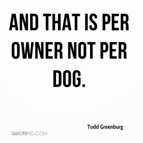 Todd Greenburg  - And that is per owner not per dog.