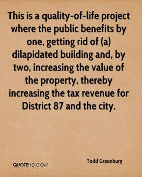 Todd Greenburg  - This is a quality-of-life project where the public benefits by one, getting rid of (a) dilapidated building and, by two, increasing the value of the property, thereby increasing the tax revenue for District 87 and the city.