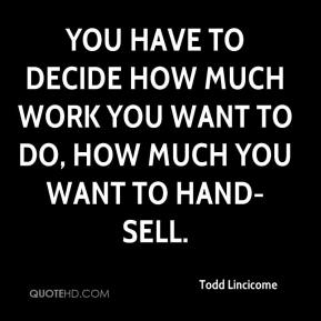 Todd Lincicome  - You have to decide how much work you want to do, how much you want to hand-sell.