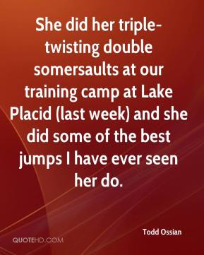 Todd Ossian  - She did her triple-twisting double somersaults at our training camp at Lake Placid (last week) and she did some of the best jumps I have ever seen her do.
