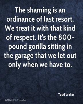 Todd Weiler  - The shaming is an ordinance of last resort. We treat it with that kind of respect. It's the 800-pound gorilla sitting in the garage that we let out only when we have to.