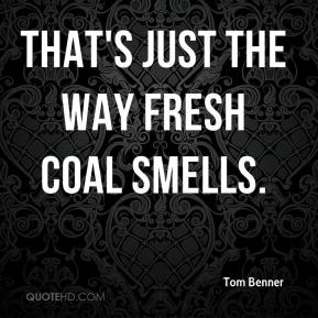 Tom Benner  - That's just the way fresh coal smells.