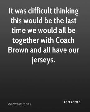 Tom Cotton  - It was difficult thinking this would be the last time we would all be together with Coach Brown and all have our jerseys.