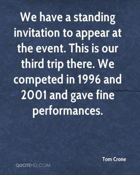 Tom Crone  - We have a standing invitation to appear at the event. This is our third trip there. We competed in 1996 and 2001 and gave fine performances.