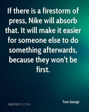 Tom George  - If there is a firestorm of press, Nike will absorb that. It will make it easier for someone else to do something afterwards, because they won't be first.