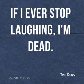 Tom Knapp  - If I ever stop laughing, I'm dead.