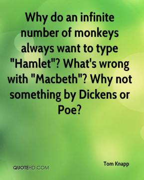 """Tom Knapp  - Why do an infinite number of monkeys always want to type """"Hamlet""""? What's wrong with """"Macbeth""""? Why not something by Dickens or Poe?"""