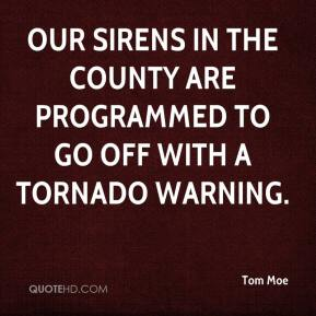 Tom Moe  - Our sirens in the county are programmed to go off with a tornado warning.
