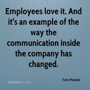 Tom Pientok  - Employees love it. And it's an example of the way the communication inside the company has changed.