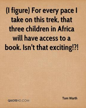 Tom Warth  - (I figure) For every pace I take on this trek, that three children in Africa will have access to a book. Isn't that exciting!?!