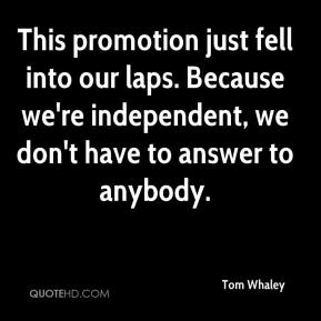 Tom Whaley  - This promotion just fell into our laps. Because we're independent, we don't have to answer to anybody.