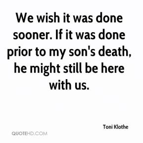 Toni Klothe  - We wish it was done sooner. If it was done prior to my son's death, he might still be here with us.