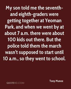 Tony Munoz  - My son told me the seventh- and eighth-graders were getting together at Yeoman Park, and when we went by at about 7 a.m. there were about 100 kids out there. But the police told them the march wasn't supposed to start until 10 a.m., so they went to school.