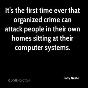 Tony Neate  - It's the first time ever that organized crime can attack people in their own homes sitting at their computer systems.
