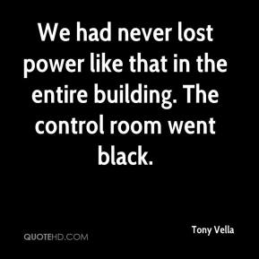 Tony Vella  - We had never lost power like that in the entire building. The control room went black.