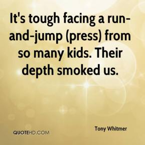 Tony Whitmer  - It's tough facing a run-and-jump (press) from so many kids. Their depth smoked us.