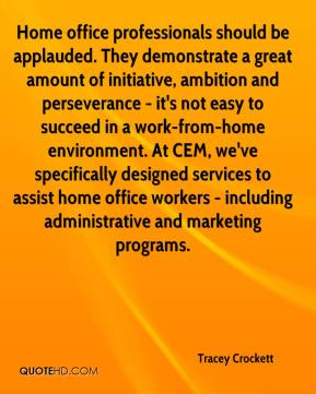 Tracey Crockett  - Home office professionals should be applauded. They demonstrate a great amount of initiative, ambition and perseverance - it's not easy to succeed in a work-from-home environment. At CEM, we've specifically designed services to assist home office workers - including administrative and marketing programs.