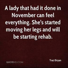 Traci Bryan  - A lady that had it done in November can feel everything. She's started moving her legs and will be starting rehab.