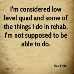 Traci Bryan  - I'm considered low level quad and some of the things I do in rehab, I'm not supposed to be able to do.