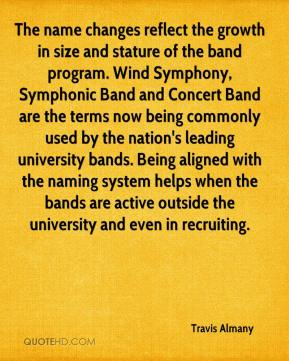 Travis Almany  - The name changes reflect the growth in size and stature of the band program. Wind Symphony, Symphonic Band and Concert Band are the terms now being commonly used by the nation's leading university bands. Being aligned with the naming system helps when the bands are active outside the university and even in recruiting.