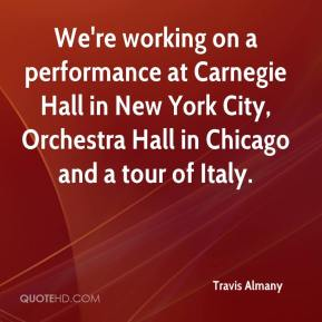 Travis Almany  - We're working on a performance at Carnegie Hall in New York City, Orchestra Hall in Chicago and a tour of Italy.