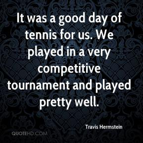 Travis Hermstein  - It was a good day of tennis for us. We played in a very competitive tournament and played pretty well.