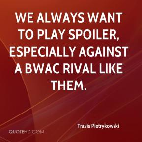 Travis Pietrykowski  - We always want to play spoiler, especially against a BWAC rival like them.