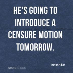 Trevor Miller  - He's going to introduce a censure motion tomorrow.