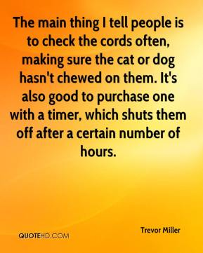 Trevor Miller  - The main thing I tell people is to check the cords often, making sure the cat or dog hasn't chewed on them. It's also good to purchase one with a timer, which shuts them off after a certain number of hours.