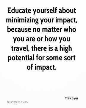 Trey Byus  - Educate yourself about minimizing your impact, because no matter who you are or how you travel, there is a high potential for some sort of impact.