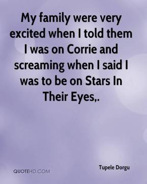 Tupele Dorgu  - My family were very excited when I told them I was on Corrie and screaming when I said I was to be on Stars In Their Eyes.